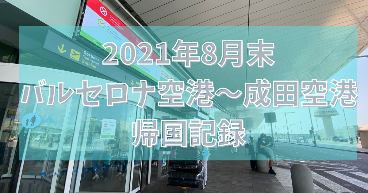 【2021年8月末】バルセロナから日本へ帰国実録!流れで共有します|スペイン